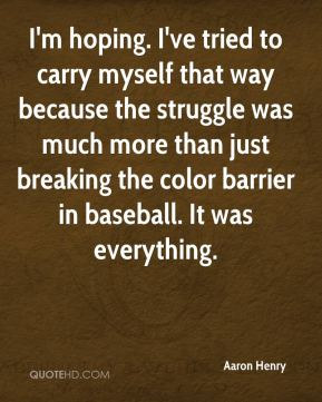 Aaron Henry - I'm hoping. I've tried to carry myself that way because the struggle was much more than just breaking the color barrier in baseball. It was everything.