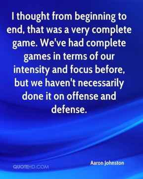 I thought from beginning to end, that was a very complete game. We've had complete games in terms of our intensity and focus before, but we haven't necessarily done it on offense and defense.