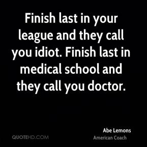 Finish last in your league and they call you idiot. Finish last in medical school and they call you doctor.