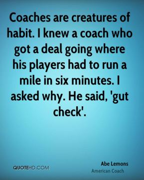 Coaches are creatures of habit. I knew a coach who got a deal going where his players had to run a mile in six minutes. I asked why. He said, 'gut check'.