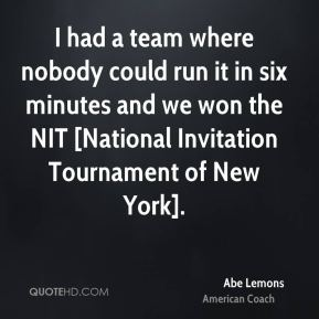 I had a team where nobody could run it in six minutes and we won the NIT [National Invitation Tournament of New York].