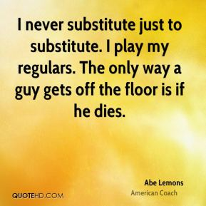 I never substitute just to substitute. I play my regulars. The only way a guy gets off the floor is if he dies.