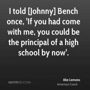 I told [Johnny] Bench once, 'If you had come with me, you could be the principal of a high school by now'.
