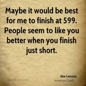 Maybe it would be best for me to finish at 599. People seem to like you better when you finish just short.
