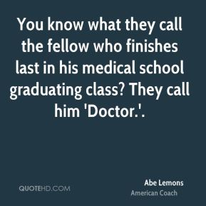 You know what they call the fellow who finishes last in his medical school graduating class? They call him 'Doctor.'.