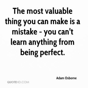 The most valuable thing you can make is a mistake - you can't learn anything from being perfect.