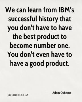 We can learn from IBM's successful history that you don't have to have the best product to become number one. You don't even have to have a good product.