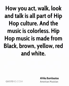 Afrika Bambaataa - How you act, walk, look and talk is all part of Hip Hop culture. And the music is colorless. Hip Hop music is made from Black, brown, yellow, red and white.