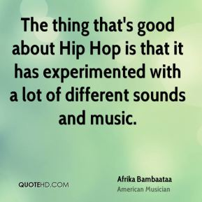 The thing that's good about Hip Hop is that it has experimented with a lot of different sounds and music.