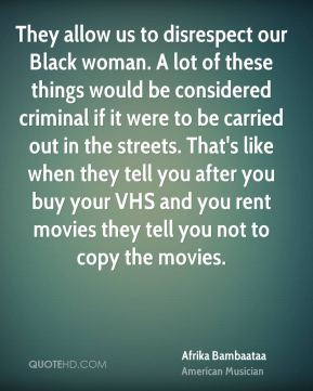 Afrika Bambaataa - They allow us to disrespect our Black woman. A lot of these things would be considered criminal if it were to be carried out in the streets. That's like when they tell you after you buy your VHS and you rent movies they tell you not to copy the movies.