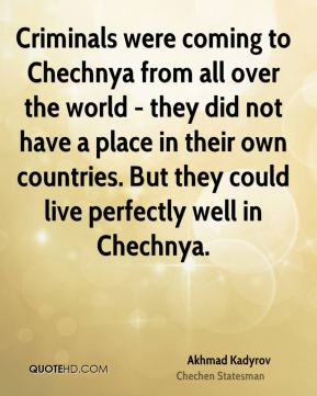 Akhmad Kadyrov - Criminals were coming to Chechnya from all over the world - they did not have a place in their own countries. But they could live perfectly well in Chechnya.