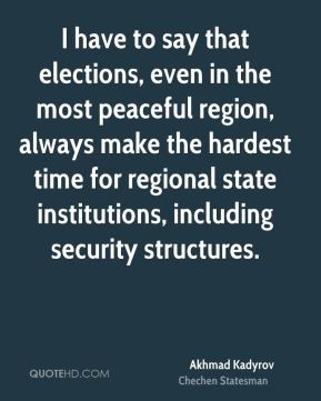 Akhmad Kadyrov - I have to say that elections, even in the most peaceful region, always make the hardest time for regional state institutions, including security structures.
