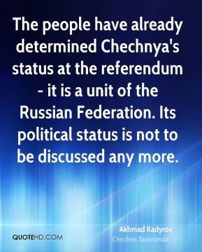 Akhmad Kadyrov - The people have already determined Chechnya's status at the referendum - it is a unit of the Russian Federation. Its political status is not to be discussed any more.