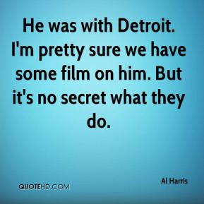 He was with Detroit. I'm pretty sure we have some film on him. But it's no secret what they do.