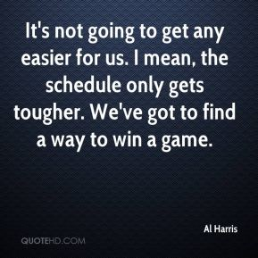 It's not going to get any easier for us. I mean, the schedule only gets tougher. We've got to find a way to win a game.