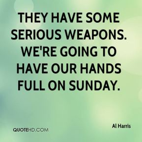 They have some serious weapons. We're going to have our hands full on Sunday.