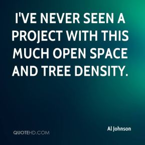 Al Johnson - I've never seen a project with this much open space and tree density.