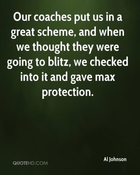 Al Johnson - Our coaches put us in a great scheme, and when we thought they were going to blitz, we checked into it and gave max protection.