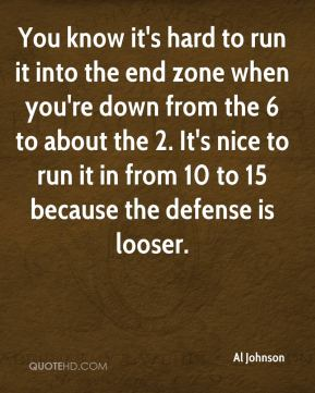 Al Johnson - You know it's hard to run it into the end zone when you're down from the 6 to about the 2. It's nice to run it in from 10 to 15 because the defense is looser.