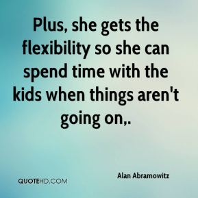 Alan Abramowitz - Plus, she gets the flexibility so she can spend time with the kids when things aren't going on.