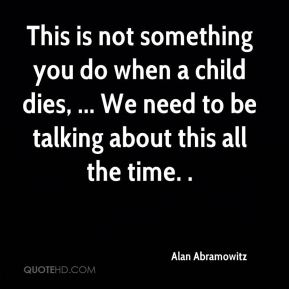 Alan Abramowitz - This is not something you do when a child dies, ... We need to be talking about this all the time. .