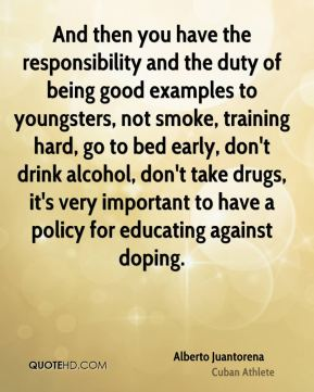And then you have the responsibility and the duty of being good examples to youngsters, not smoke, training hard, go to bed early, don't drink alcohol, don't take drugs, it's very important to have a policy for educating against doping.