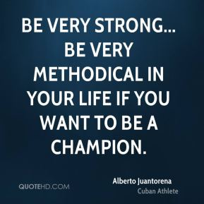 Be very strong... be very methodical in your life if you want to be a champion.