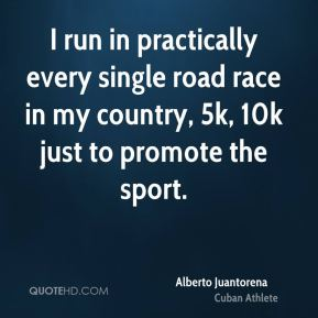 I run in practically every single road race in my country, 5k, 10k just to promote the sport.