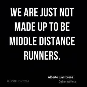 We are just not made up to be middle distance runners.