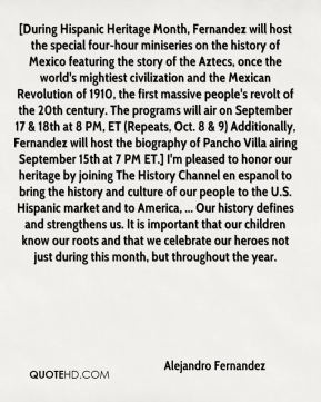 Alejandro Fernandez - [During Hispanic Heritage Month, Fernandez will host the special four-hour miniseries on the history of Mexico featuring the story of the Aztecs, once the world's mightiest civilization and the Mexican Revolution of 1910, the first massive people's revolt of the 20th century. The programs will air on September 17 & 18th at 8 PM, ET (Repeats, Oct. 8 & 9) Additionally, Fernandez will host the biography of Pancho Villa airing September 15th at 7 PM ET.] I'm pleased to honor our heritage by joining The History Channel en espanol to bring the history and culture of our people to the U.S. Hispanic market and to America, ... Our history defines and strengthens us. It is important that our children know our roots and that we celebrate our heroes not just during this month, but throughout the year.