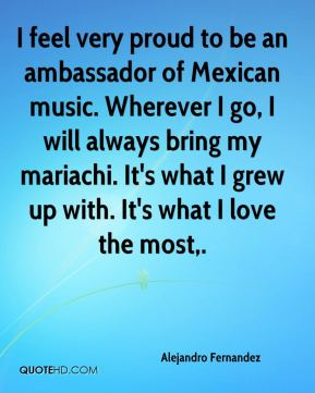 Alejandro Fernandez - I feel very proud to be an ambassador of Mexican music. Wherever I go, I will always bring my mariachi. It's what I grew up with. It's what I love the most.