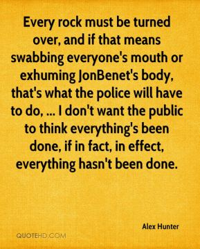 Alex Hunter - Every rock must be turned over, and if that means swabbing everyone's mouth or exhuming JonBenet's body, that's what the police will have to do, ... I don't want the public to think everything's been done, if in fact, in effect, everything hasn't been done.