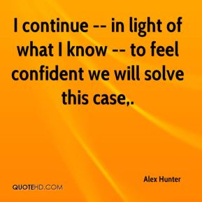 I continue -- in light of what I know -- to feel confident we will solve this case.