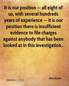 It is our position -- all eight of us, with several hundreds years of experience -- it is our position there is insufficient evidence to file charges against anybody that has been looked at in this investigation.