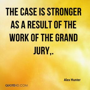The case is stronger as a result of the work of the grand jury.