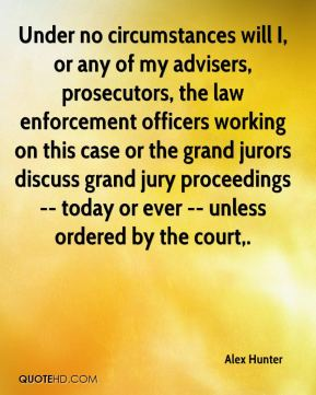 Under no circumstances will I, or any of my advisers, prosecutors, the law enforcement officers working on this case or the grand jurors discuss grand jury proceedings -- today or ever -- unless ordered by the court.