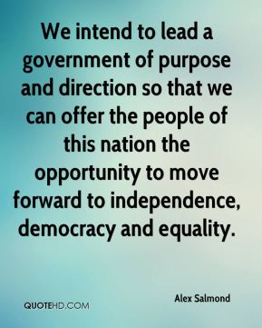 We intend to lead a government of purpose and direction so that we can offer the people of this nation the opportunity to move forward to independence, democracy and equality.