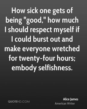 "How sick one gets of being ""good,"" how much I should respect myself if I could burst out and make everyone wretched for twenty-four hours; embody selfishness."