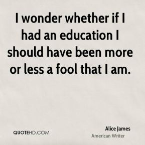 I wonder whether if I had an education I should have been more or less a fool that I am.