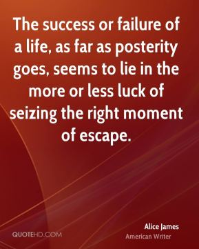 The success or failure of a life, as far as posterity goes, seems to lie in the more or less luck of seizing the right moment of escape.