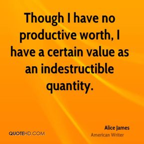 Alice James - Though I have no productive worth, I have a certain value as an indestructible quantity.