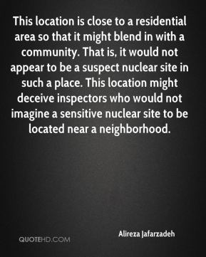 Alireza Jafarzadeh - This location is close to a residential area so that it might blend in with a community. That is, it would not appear to be a suspect nuclear site in such a place. This location might deceive inspectors who would not imagine a sensitive nuclear site to be located near a neighborhood.