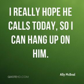 I really hope he calls today, so I can hang up on him.