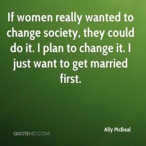 If women really wanted to change society, they could do it. I plan to change it. I just want to get married first.