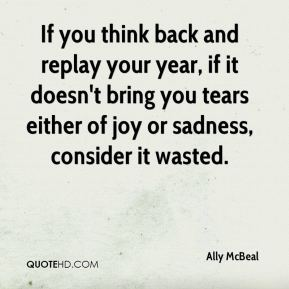 Ally McBeal - If you think back and replay your year, if it doesn't bring you tears either of joy or sadness, consider it wasted.