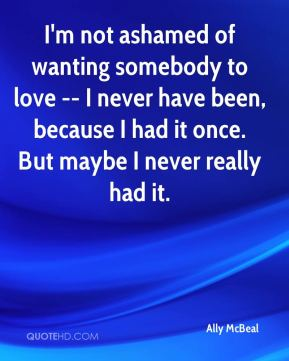 I'm not ashamed of wanting somebody to love -- I never have been, because I had it once. But maybe I never really had it.
