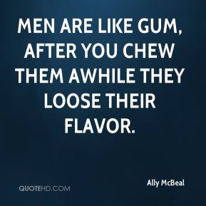 Ally McBeal - Men are like gum, after you chew them awhile they loose their flavor.