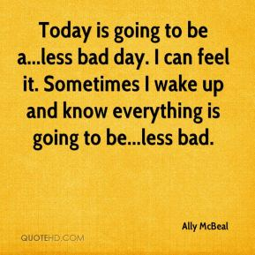 Today is going to be a...less bad day. I can feel it. Sometimes I wake up and know everything is going to be...less bad.