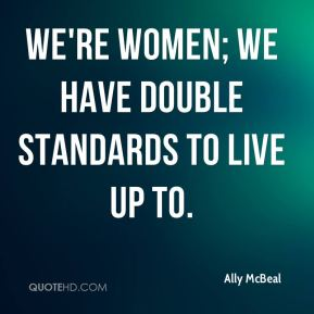 We're women; we have double standards to live up to.