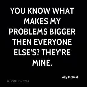 You know what makes my problems bigger then everyone else's? They're mine.